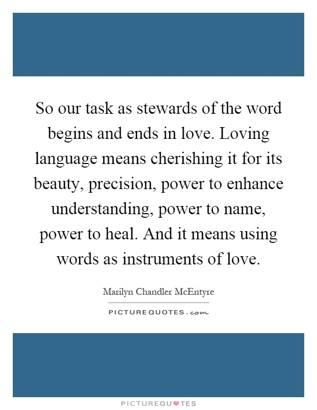 So our task as stewards of the word begins and ends in love. Loving language means cherishing it for its beauty, precision, power to enhance understanding, power to name, power to heal. And it means using words as instruments of love Picture Quote #1