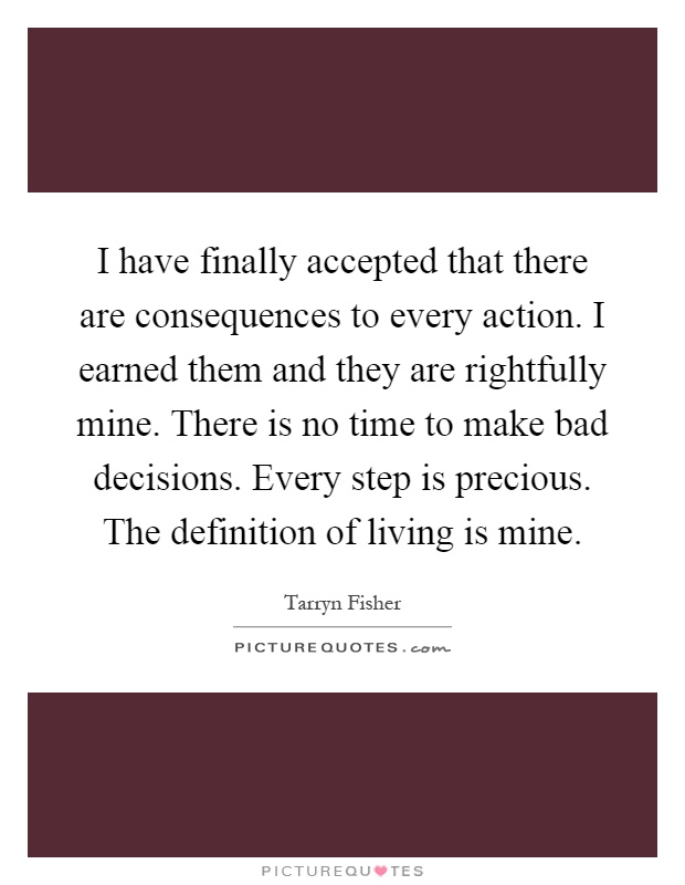 I have finally accepted that there are consequences to every action. I earned them and they are rightfully mine. There is no time to make bad decisions. Every step is precious. The definition of living is mine Picture Quote #1