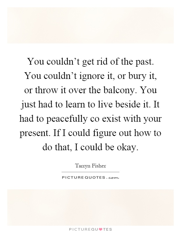 You couldn't get rid of the past. You couldn't ignore it, or bury it, or throw it over the balcony. You just had to learn to live beside it. It had to peacefully co exist with your present. If I could figure out how to do that, I could be okay Picture Quote #1