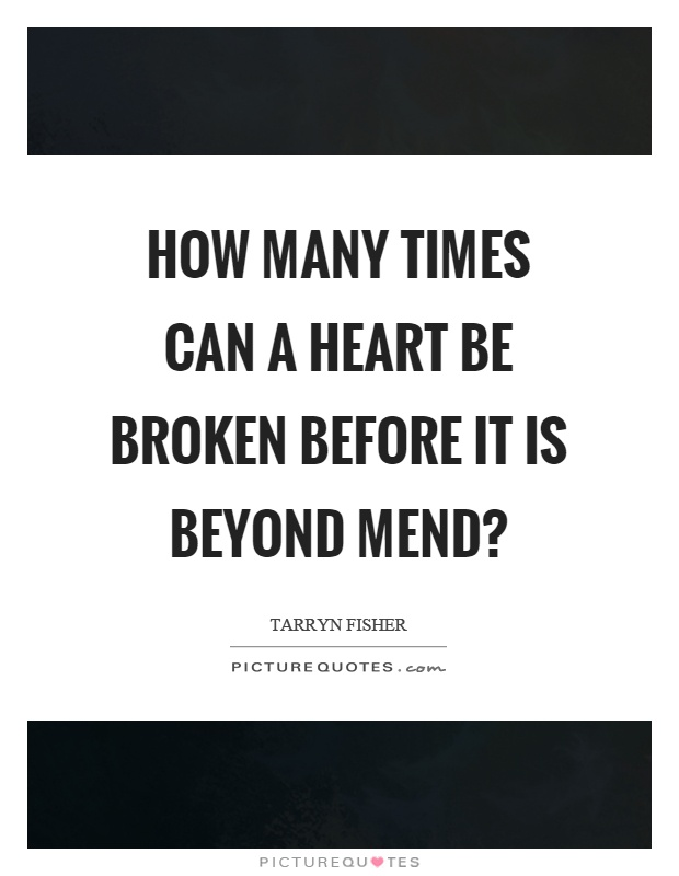 How many times can a heart be broken before it is beyond mend? Picture Quote #1