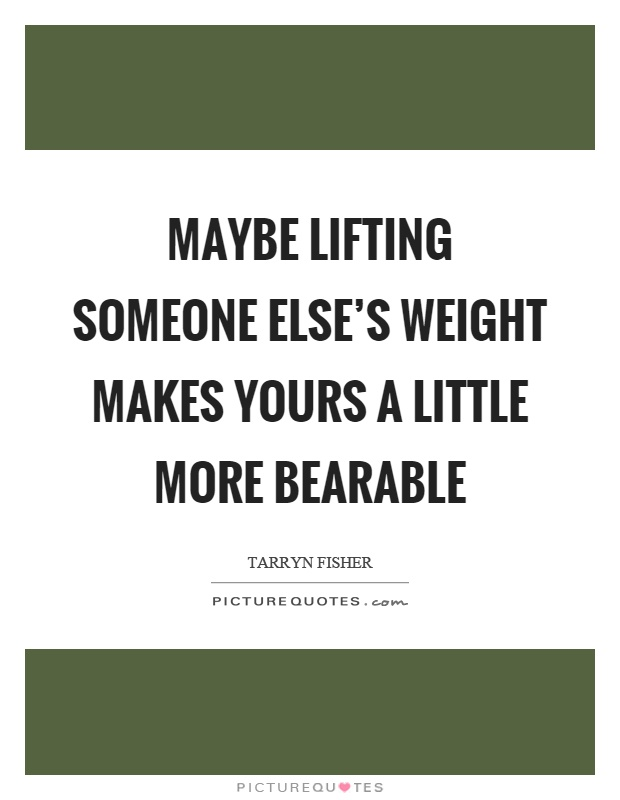 Maybe lifting someone else's weight makes yours a little more bearable Picture Quote #1