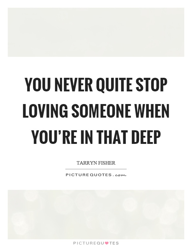 You never quite stop loving someone when you're in that deep Picture Quote #1