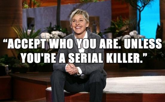 Accept who you are. Unless you're a serial killer Picture Quote #1