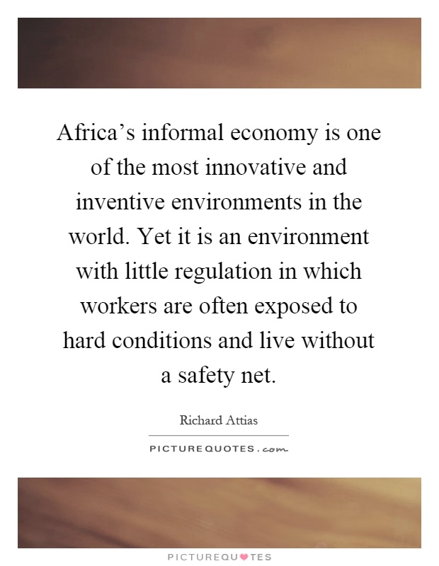 Africa's informal economy is one of the most innovative and inventive environments in the world. Yet it is an environment with little regulation in which workers are often exposed to hard conditions and live without a safety net Picture Quote #1
