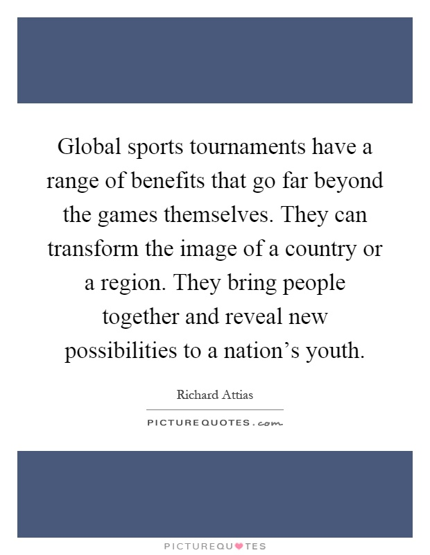 Global sports tournaments have a range of benefits that go far beyond the games themselves. They can transform the image of a country or a region. They bring people together and reveal new possibilities to a nation's youth Picture Quote #1