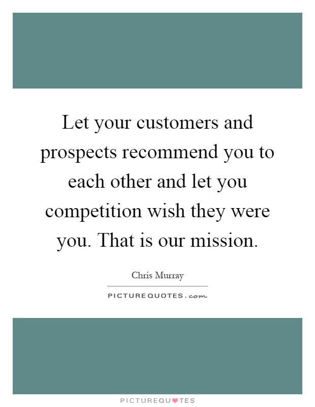 Let your customers and prospects recommend you to each other and let you competition wish they were you. That is our mission Picture Quote #1