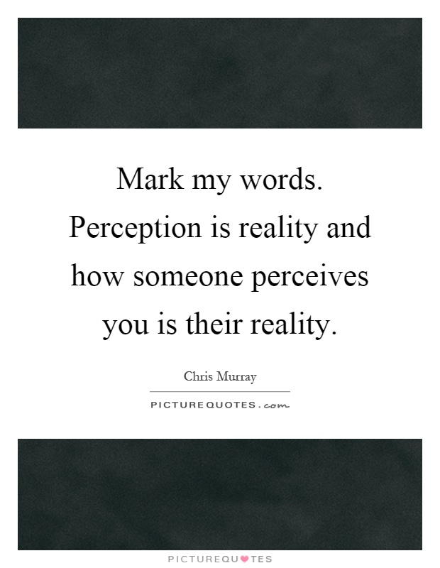 Mark my words. Perception is reality and how someone perceives you is their reality Picture Quote #1