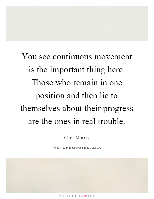 You see continuous movement is the important thing here. Those who remain in one position and then lie to themselves about their progress are the ones in real trouble Picture Quote #1