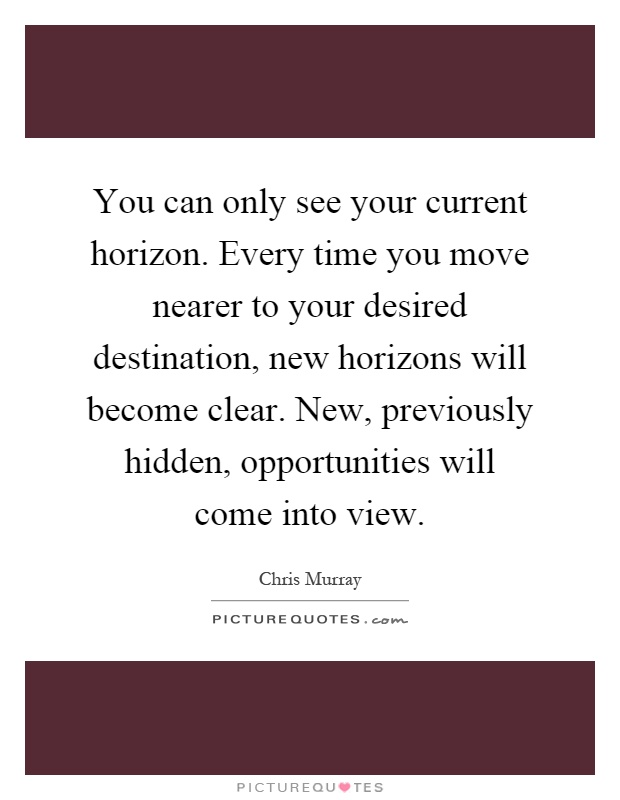 You can only see your current horizon. Every time you move nearer to your desired destination, new horizons will become clear. New, previously hidden, opportunities will come into view Picture Quote #1