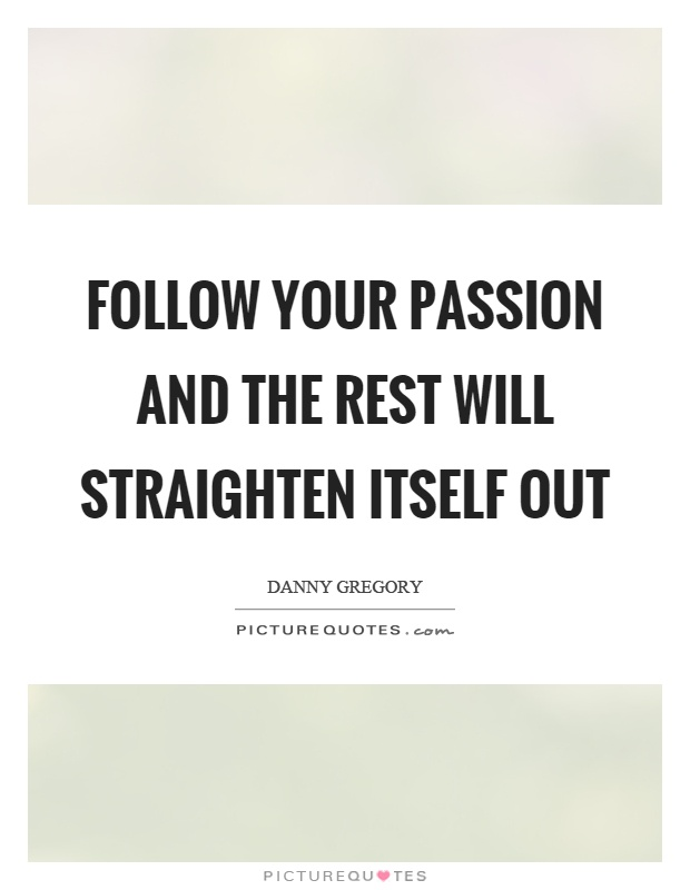 Follow your passion and the rest will straighten itself out Picture Quote #1