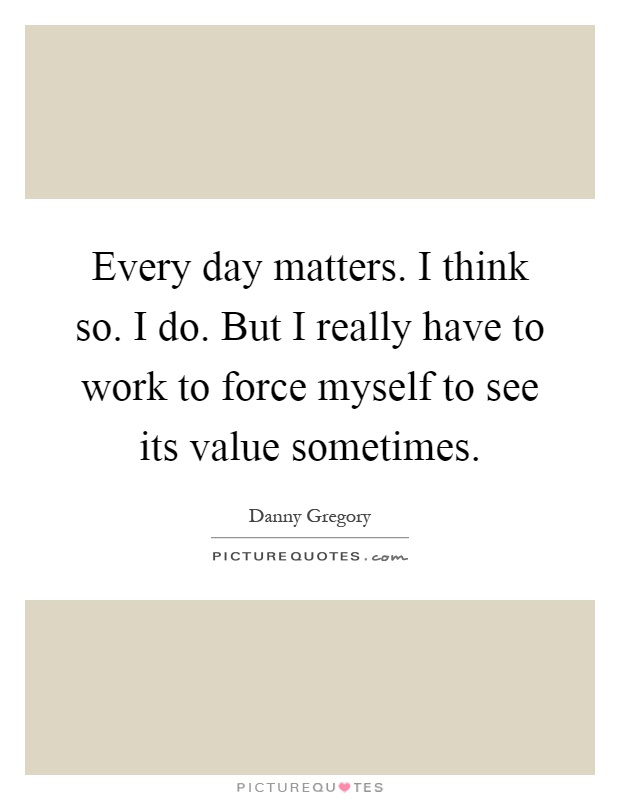 Every day matters. I think so. I do. But I really have to work to force myself to see its value sometimes Picture Quote #1