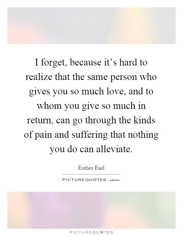 I forget, because it's hard to realize that the same person who gives you so much love, and to whom you give so much in return, can go through the kinds of pain and suffering that nothing you do can alleviate Picture Quote #1