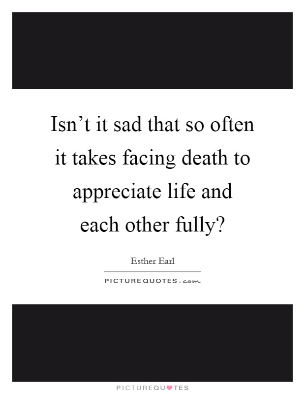 Isn't it sad that so often it takes facing death to appreciate life and each other fully? Picture Quote #1