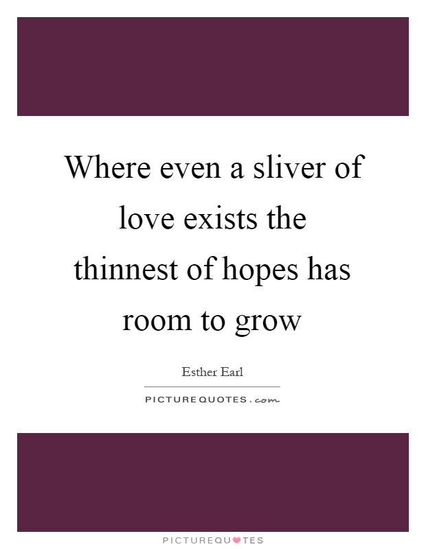 Where even a sliver of love exists the thinnest of hopes has room to grow Picture Quote #1