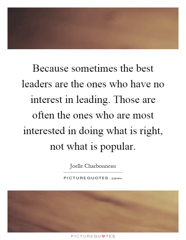 Because sometimes the best leaders are the ones who have no interest in leading. Those are often the ones who are most interested in doing what is right, not what is popular Picture Quote #1