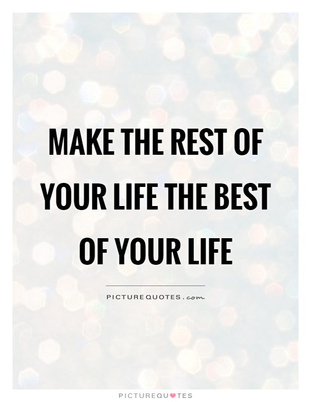 Make the rest of your life the best of your life Picture Quote #1