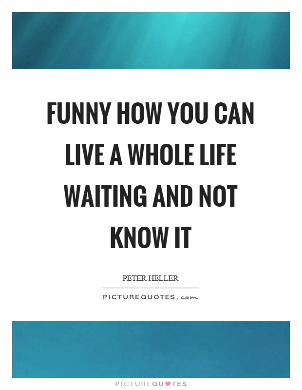 Funny how you can live a whole life waiting and not know it Picture Quote #1