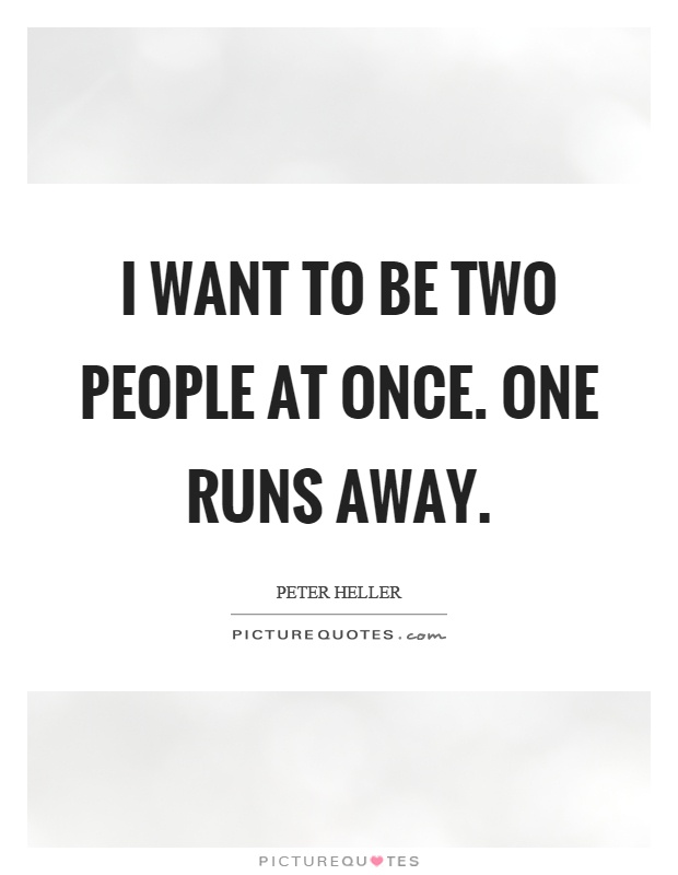 I want to be two people at once. One runs away Picture Quote #1