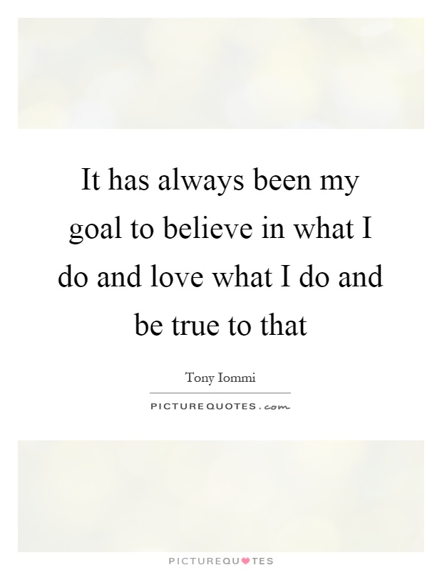 It has always been my goal to believe in what I do and love what I do and be true to that Picture Quote #1
