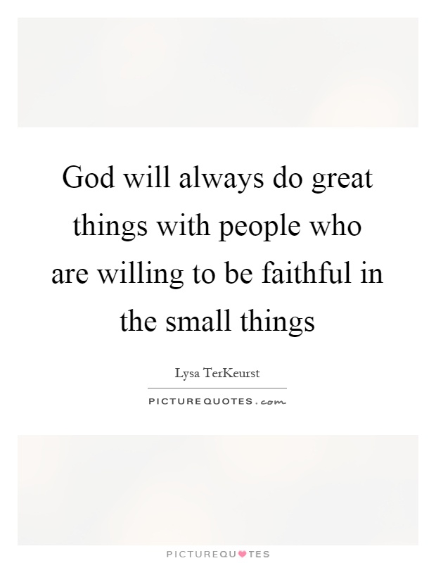 God will always do great things with people who are willing to be faithful in the small things Picture Quote #1