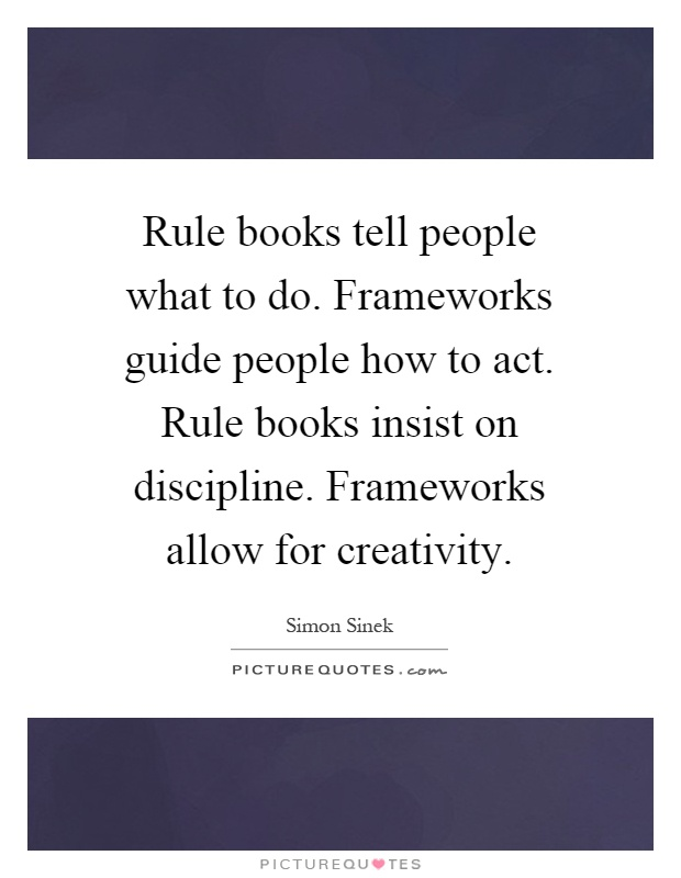Rule books tell people what to do. Frameworks guide people how to act. Rule books insist on discipline. Frameworks allow for creativity Picture Quote #1