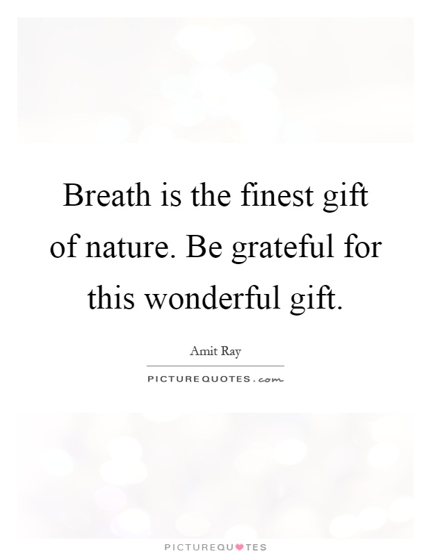 Breath is the finest gift of nature. Be grateful for this wonderful gift Picture Quote #1