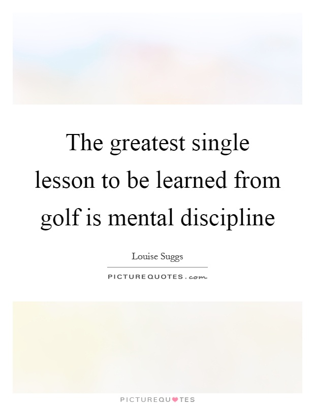 The greatest single lesson to be learned from golf is mental discipline Picture Quote #1