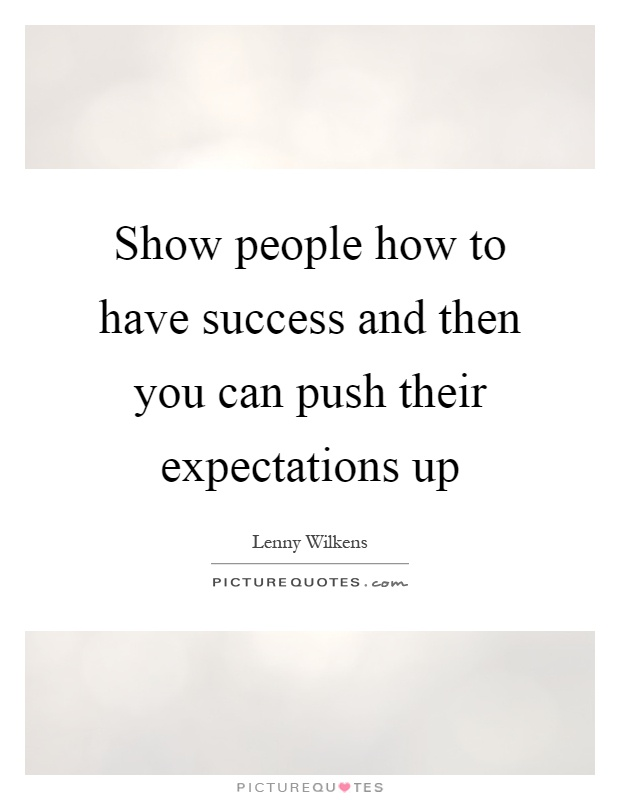 Show people how to have success and then you can push their expectations up Picture Quote #1