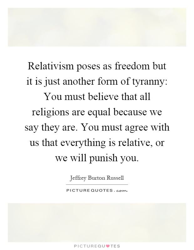Relativism poses as freedom but it is just another form of tyranny: You must believe that all religions are equal because we say they are. You must agree with us that everything is relative, or we will punish you Picture Quote #1