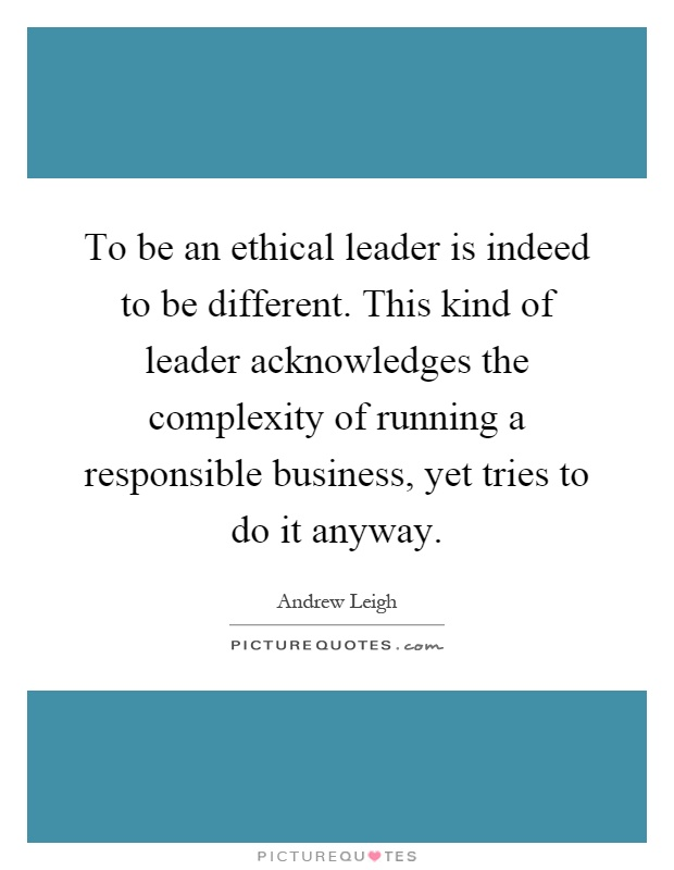 To be an ethical leader is indeed to be different. This kind of leader acknowledges the complexity of running a responsible business, yet tries to do it anyway Picture Quote #1