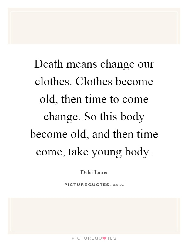 Death means change our clothes. Clothes become old, then time to come change. So this body become old, and then time come, take young body Picture Quote #1