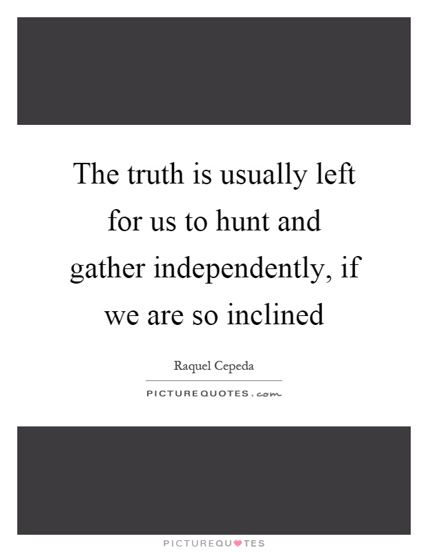 The truth is usually left for us to hunt and gather independently, if we are so inclined Picture Quote #1