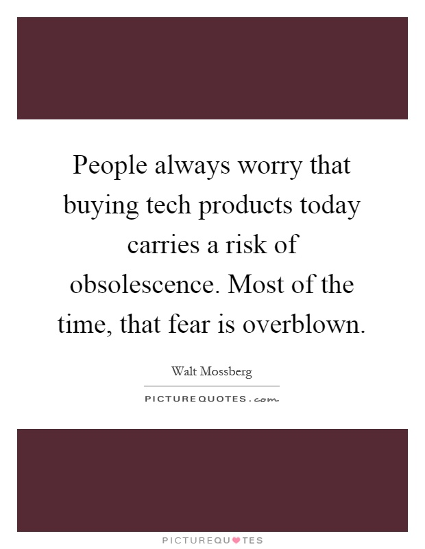 People always worry that buying tech products today carries a risk of obsolescence. Most of the time, that fear is overblown Picture Quote #1