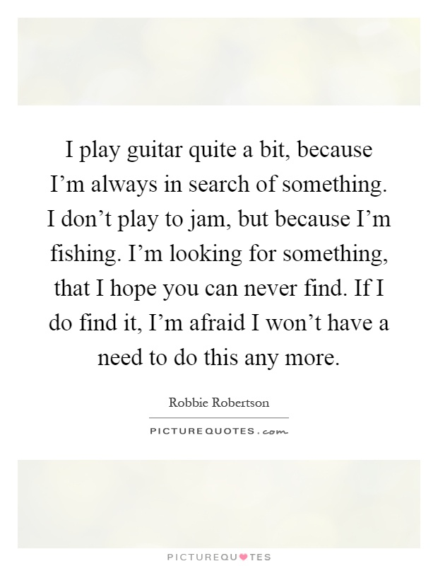 I play guitar quite a bit, because I'm always in search of something. I don't play to jam, but because I'm fishing. I'm looking for something, that I hope you can never find. If I do find it, I'm afraid I won't have a need to do this any more Picture Quote #1