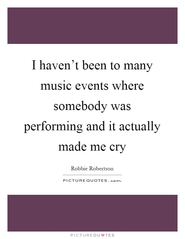 I haven't been to many music events where somebody was performing and it actually made me cry Picture Quote #1