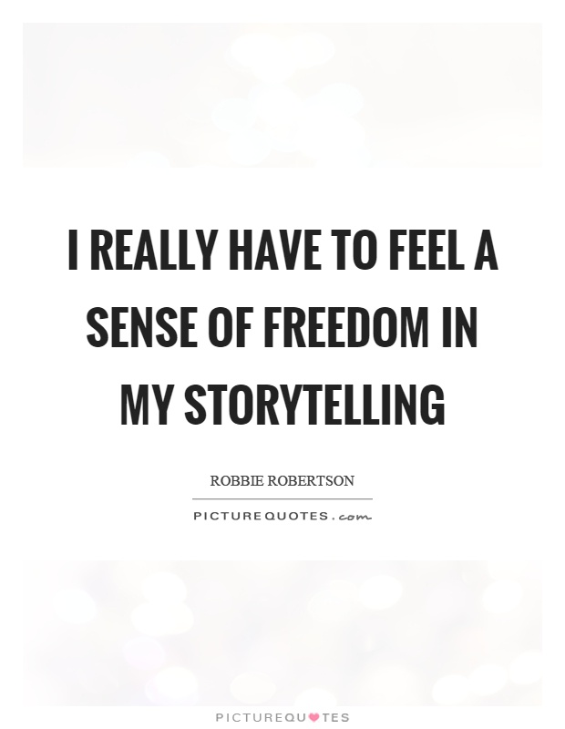 I really have to feel a sense of freedom in my storytelling Picture Quote #1