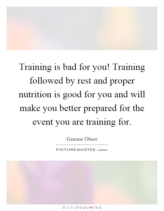 Training is bad for you! Training followed by rest and proper nutrition is good for you and will make you better prepared for the event you are training for Picture Quote #1