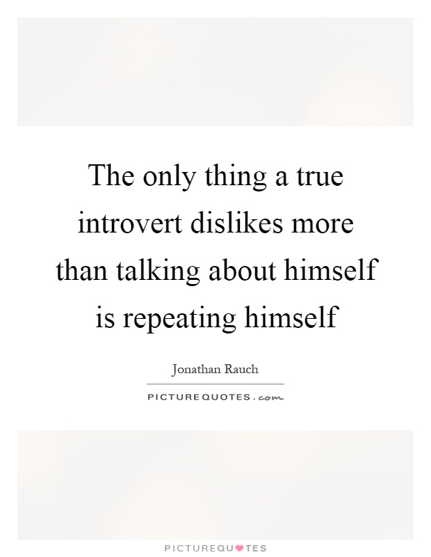 The only thing a true introvert dislikes more than talking about himself is repeating himself Picture Quote #1