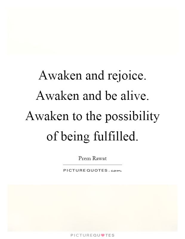 Awaken and rejoice. Awaken and be alive. Awaken to the possibility of being fulfilled Picture Quote #1