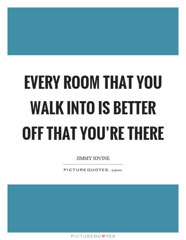 Every room that you walk into is better off that you're there Picture Quote #1
