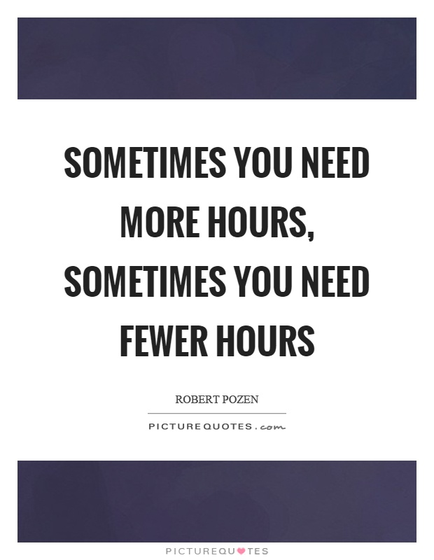 Sometimes you need more hours, sometimes you need fewer hours Picture Quote #1