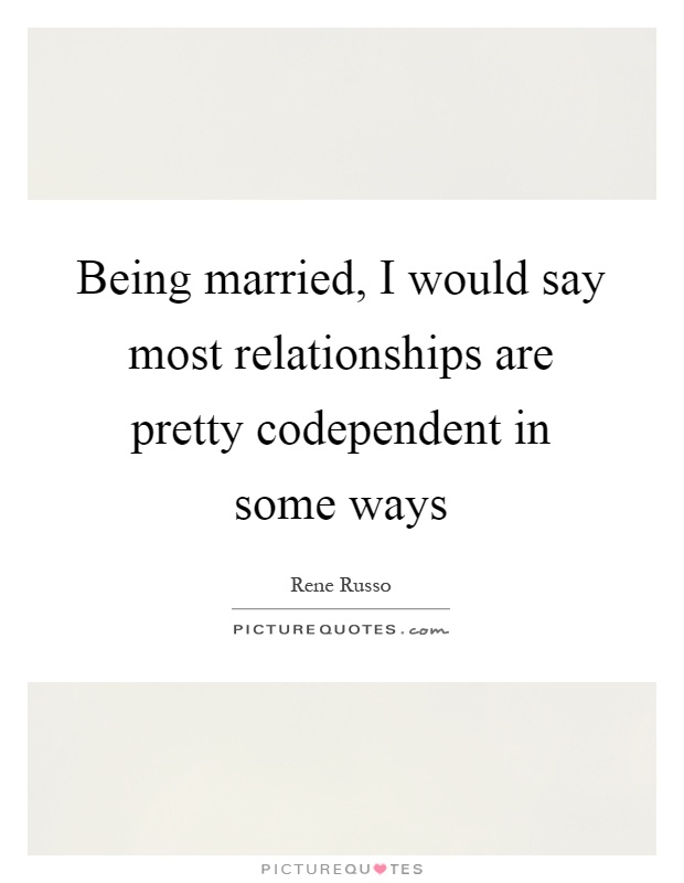 Being married, I would say most relationships are pretty codependent in some ways Picture Quote #1