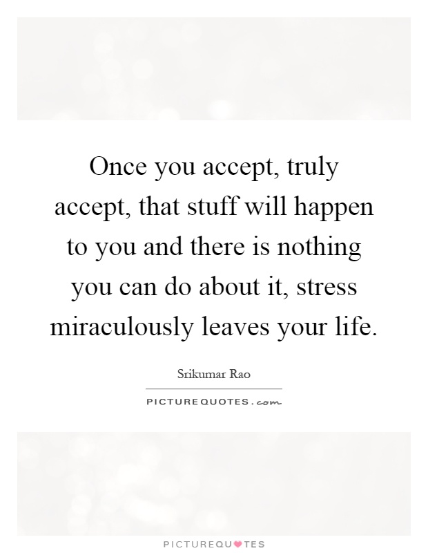 Once you accept, truly accept, that stuff will happen to you and there is nothing you can do about it, stress miraculously leaves your life Picture Quote #1