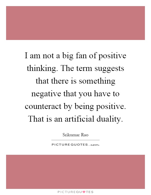 I am not a big fan of positive thinking. The term suggests that there is something negative that you have to counteract by being positive. That is an artificial duality Picture Quote #1
