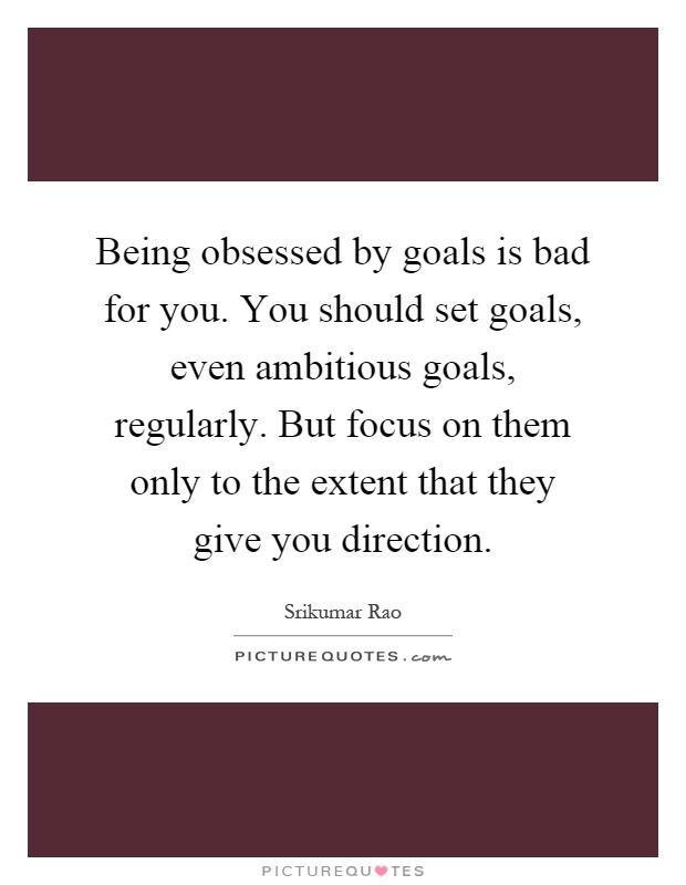 Being obsessed by goals is bad for you. You should set goals, even ambitious goals, regularly. But focus on them only to the extent that they give you direction Picture Quote #1