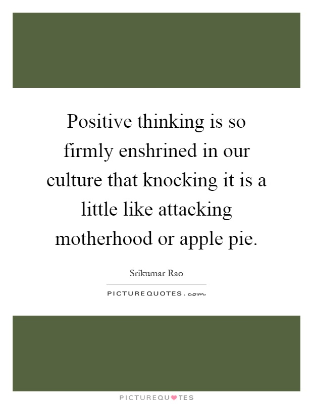 Positive thinking is so firmly enshrined in our culture that knocking it is a little like attacking motherhood or apple pie Picture Quote #1