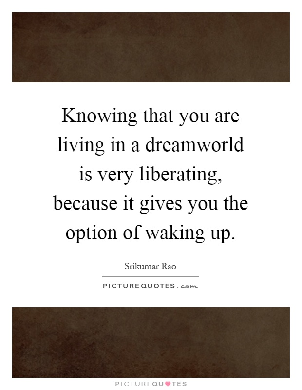 Knowing that you are living in a dreamworld is very liberating, because it gives you the option of waking up Picture Quote #1