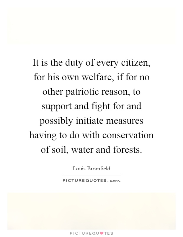 It is the duty of every citizen, for his own welfare, if for no other patriotic reason, to support and fight for and possibly initiate measures having to do with conservation of soil, water and forests Picture Quote #1