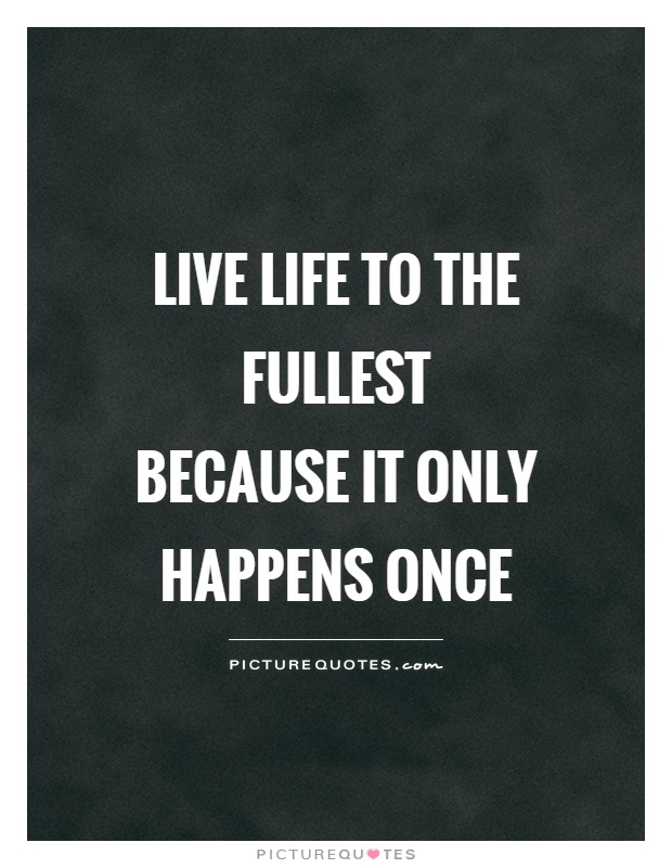 Living Life To The Fullest Quotes And Sayings