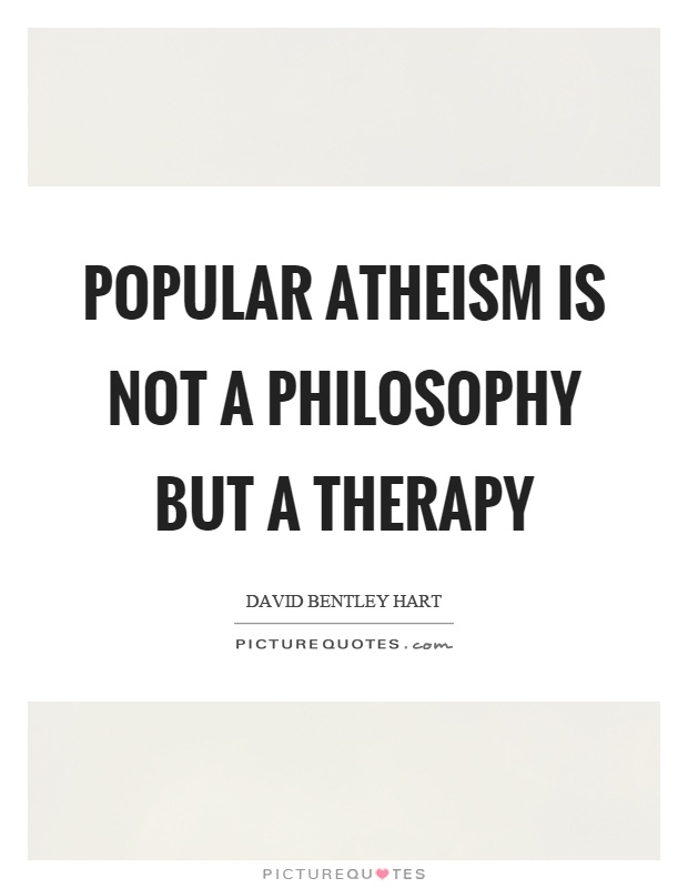 Popular atheism is not a philosophy but a therapy Picture Quote #1